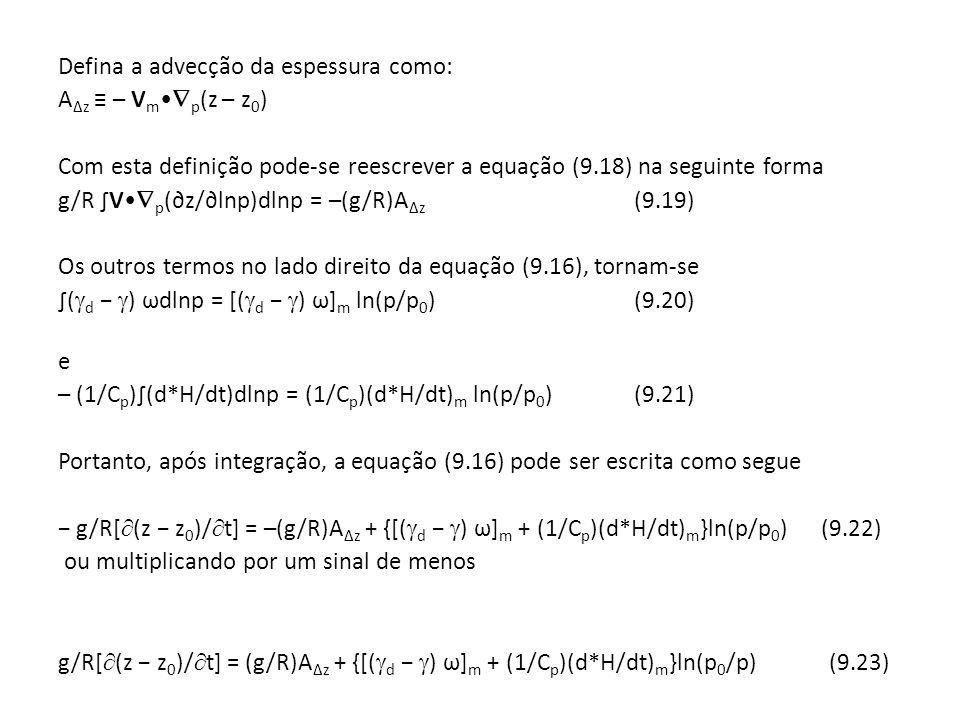 Defina a advecção da espessura como: A∆z ≡ – Vm•p(z – z0) Com esta definição pode-se reescrever a equação (9.18) na seguinte forma g/R ∫V•p(∂z/∂lnp)dlnp = –(g/R)A∆z (9.19) Os outros termos no lado direito da equação (9.16), tornam-se ∫(d − ) ωdlnp = [(d − ) ω]m ln(p/p0) (9.20) e – (1/Cp)∫(d*H/dt)dlnp = (1/Cp)(d*H/dt)m ln(p/p0) (9.21) Portanto, após integração, a equação (9.16) pode ser escrita como segue − g/R[(z − z0)/t] = –(g/R)A∆z + {[(d − ) ω]m + (1/Cp)(d*H/dt)m}ln(p/p0) (9.22) ou multiplicando por um sinal de menos g/R[(z − z0)/t] = (g/R)A∆z + {[(d − ) ω]m + (1/Cp)(d*H/dt)m}ln(p0/p) (9.23)